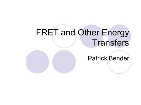 FRET and Other Energy Transfers Patrick Bender. Presentation Overview Concepts of Fluorescence FRAP Fluorescence Quenching FRET Phosphorescence.