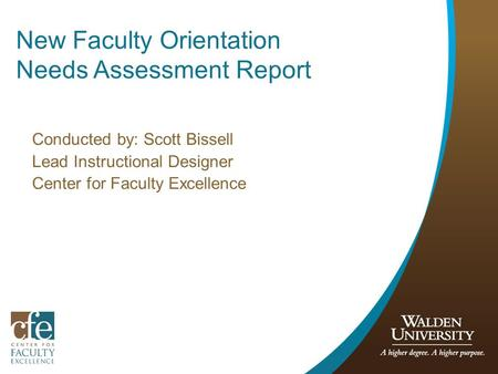 New Faculty Orientation Needs Assessment Report Conducted by: Scott Bissell Lead Instructional Designer Center for Faculty Excellence.