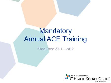 Mandatory Annual ACE Training Fiscal Year 2011 – 2012.