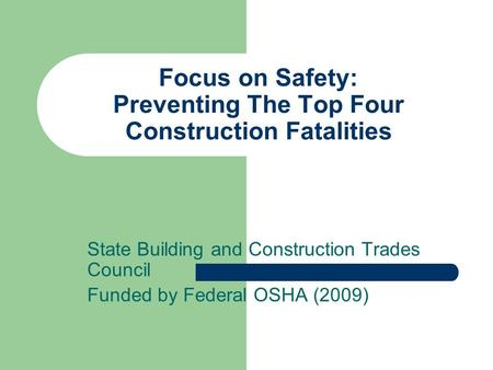 Focus on Safety: Preventing The Top Four Construction Fatalities State Building and Construction Trades Council Funded by Federal OSHA (2009)