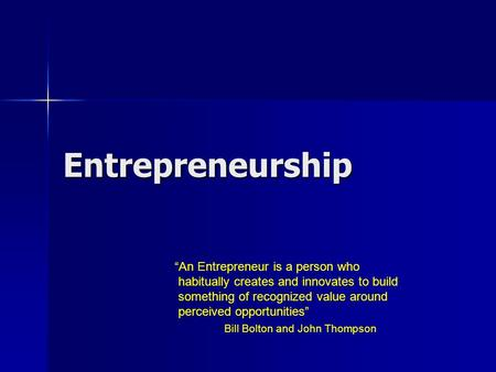"Entrepreneurship ""An Entrepreneur is a person who habitually creates and innovates to build something of recognized value around perceived opportunities"""