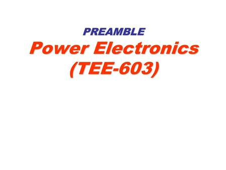 PREAMBLE Power Electronics (TEE-603). 2 CONTENTS 1.Why we study the Power Electronics? 2.Holistic Fix 3.Key Concepts and Key Research Areas 4.Key Applications.