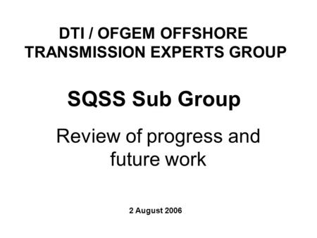 Review of progress and future work SQSS Sub Group 2 August 2006 DTI / OFGEM OFFSHORE TRANSMISSION EXPERTS GROUP.