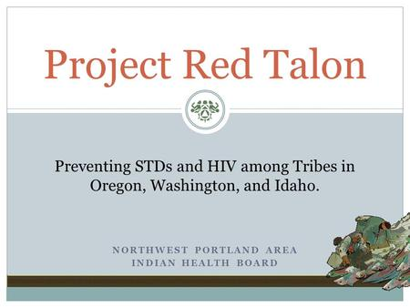 NORTHWEST PORTLAND AREA INDIAN HEALTH BOARD Project Red Talon Preventing STDs and HIV among Tribes in Oregon, Washington, and Idaho.
