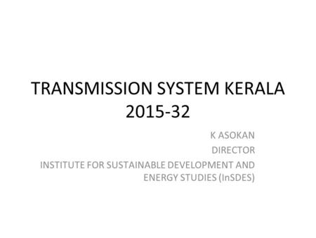 TRANSMISSION SYSTEM KERALA 2015-32 K ASOKAN DIRECTOR INSTITUTE FOR SUSTAINABLE DEVELOPMENT AND ENERGY STUDIES (InSDES)