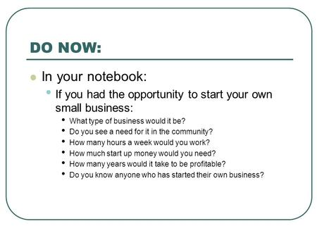 DO NOW: In your notebook: If you had the opportunity to start your own small business: What type of business would it be? Do you see a need for it in the.