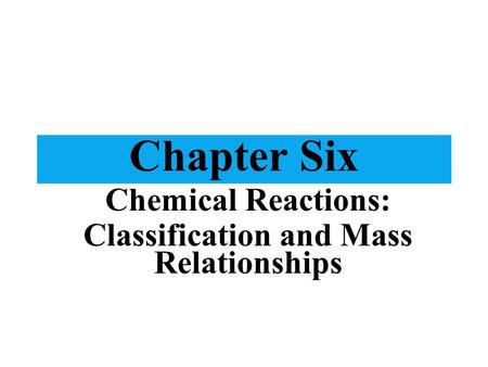 Chapter Six Chemical Reactions: Classification and Mass Relationships.