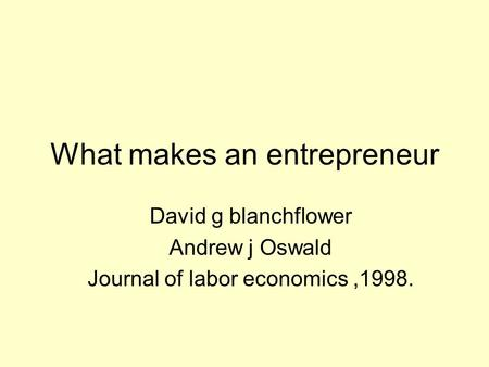 What makes an entrepreneur David g blanchflower Andrew j Oswald Journal of labor economics,1998.