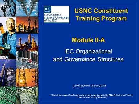 Module II-A IEC Organizational and Governance Structures This training material has been developed with content provided by ANSI Education and Training.