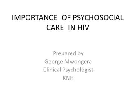 IMPORTANCE OF PSYCHOSOCIAL CARE IN HIV Prepared by George Mwongera Clinical Psychologist KNH.