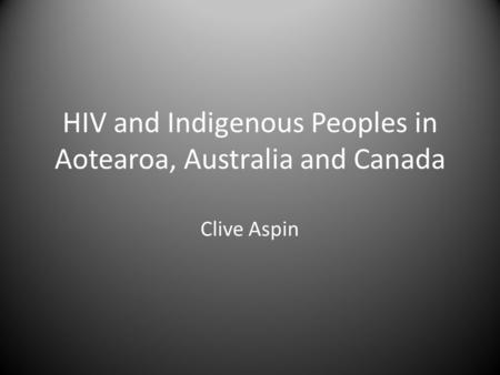 HIV and Indigenous Peoples in Aotearoa, Australia and Canada Clive Aspin.