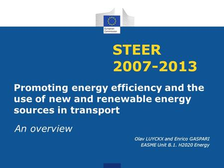 STEER 2007-2013 Promoting energy efficiency and the use of new and renewable energy sources in transport An overview Olav LUYCKX and Enrico GASPARI EASME.