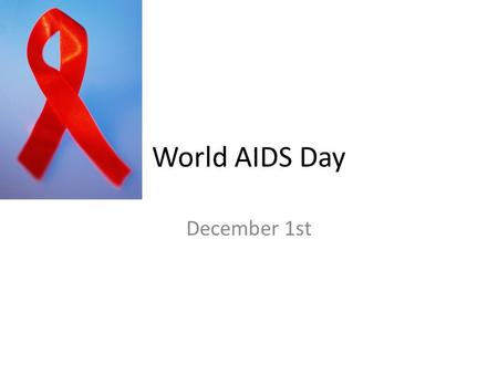 World AIDS Day December 1st. Global HIV and AIDS statistics 2010 People living with HIV/ AIDS in 201034 Million Proportion of Adult Women living with.