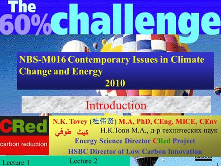 NBS-M016 Contemporary Issues in Climate Change and Energy 2010 Introduction N.K. Tovey ( 杜伟贤 ) M.A, PhD, CEng, MICE, CEnv Н.К.Тови М.А., д-р технических.