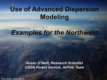 Photo Seattle Times, 9/2012 Use of Advanced Dispersion Modeling Examples for the Northwest Susan O'Neill, Research Scientist USDA Forest Service, AirFire.