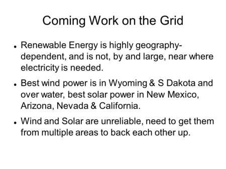Coming Work on the Grid Renewable Energy is highly geography- dependent, and is not, by and large, near where electricity is needed. Best wind power is.
