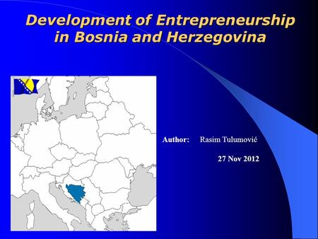 Development of Entrepreneurship in Bosnia and Herzegovina Author: Rasim Tulumović 27 Nov 2012.