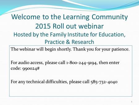 Welcome to the Learning Community 2015 Roll out webinar Hosted by the Family Institute for Education, Practice & Research The webinar will begin shortly.