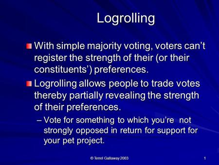 © Terrel Gallaway 2003 1 Logrolling Logrolling With simple majority voting, voters can't register the strength of their (or their constituents') preferences.