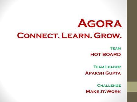 Agora Connect. Learn. Grow. Team HOT BOARD Team Leader Apaksh Gupta Challenge Make.It.Work.