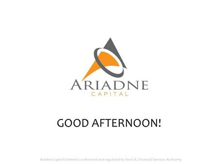 GOOD AFTERNOON! Ariadne Capital Limited is authorised and regulated by the U.K. Financial Services Authority.