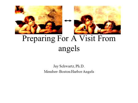 Preparing For A Visit From angels Jay Schwartz, Ph.D. Member- Boston Harbor Angels.