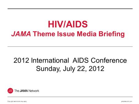 Jamanetwork.com HIV/AIDS JAMA Theme Issue Media Briefing Copyright restrictions may apply. 2012 International AIDS Conference Sunday, July 22, 2012.