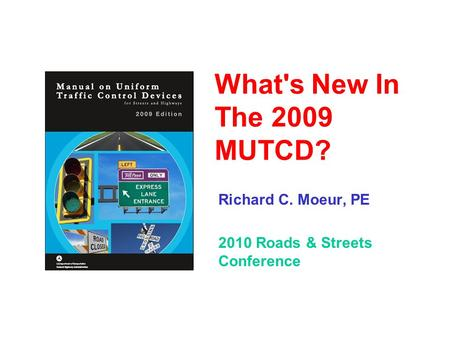 What's New In The 2009 MUTCD? Richard C. Moeur, PE 2010 Roads & Streets Conference.