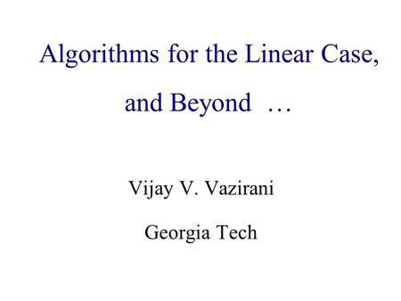 Algorithmic Game Theory and Internet Computing Vijay V. Vazirani Georgia Tech Algorithms for the Linear Case, and Beyond …