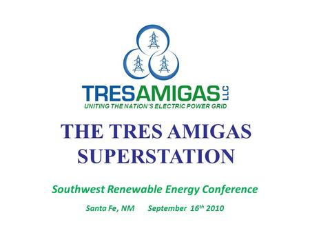 THE TRES AMIGAS SUPERSTATION Southwest Renewable Energy Conference Santa Fe, NMSeptember 16 th 2010 UNITING THE NATION'S ELECTRIC POWER GRID.