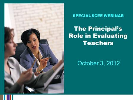 October 3, 2012 SPECIAL SCEE WEBINAR The Principal's Role in Evaluating Teachers.