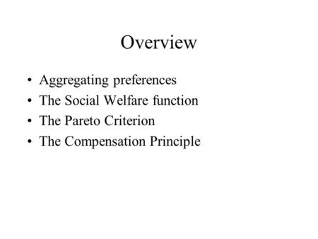 Overview Aggregating preferences The Social Welfare function The Pareto Criterion The Compensation Principle.