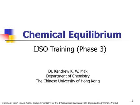 1 Chemical Equilibrium Dr. Kendrew K. W. Mak Department of Chemistry The Chinese University of Hong Kong Textbook: John Green, Sadru Damji, Chemistry for.