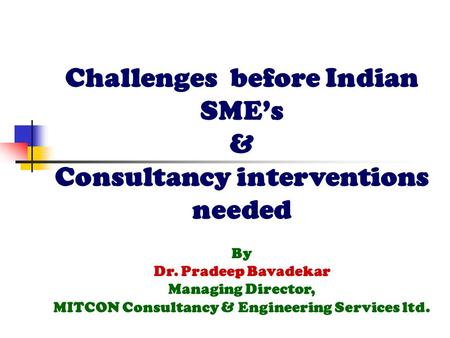 Challenges before Indian <strong>SME</strong>'s & Consultancy interventions needed By Dr. Pradeep Bavadekar Managing Director, MITCON Consultancy & Engineering Services.