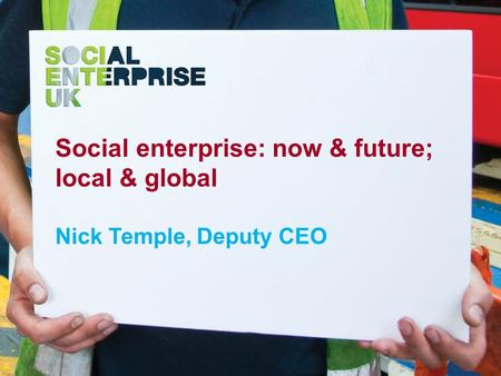 Social enterprise: now & future; local & global Nick Temple, Deputy CEO.