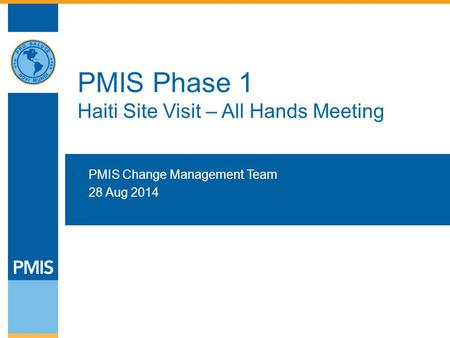 PMIS Phase 1 Haiti Site Visit – All Hands Meeting  PMIS Change Management Team  28 Aug 2014.