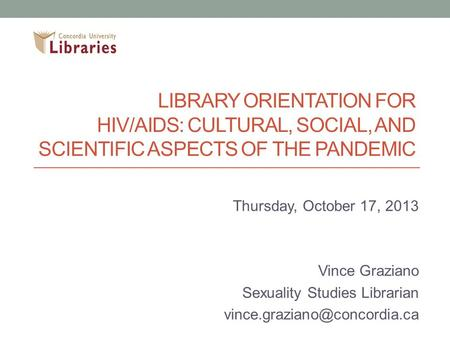 LIBRARY ORIENTATION FOR HIV/AIDS: CULTURAL, SOCIAL, AND SCIENTIFIC ASPECTS OF THE PANDEMIC Thursday, October 17, 2013 Vince Graziano Sexuality Studies.