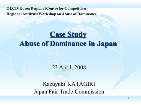 1 Case Study Abuse of Dominance in Japan Kazuyuki KATAGIRI Japan Fair Trade Commission OECD-Korea Regional Centre for Competition Regional Antitrust Workshop.
