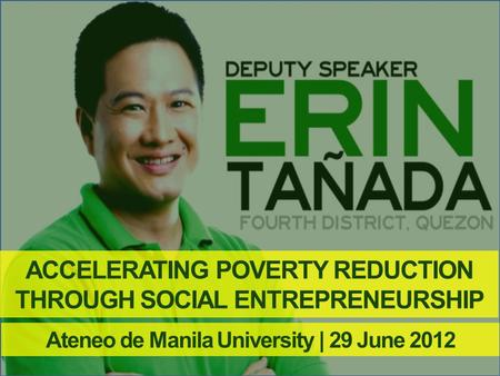 ACCELERATING POVERTY REDUCTION THROUGH SOCIAL ENTREPRENEURSHIP Ateneo de Manila University | 29 June 2012.