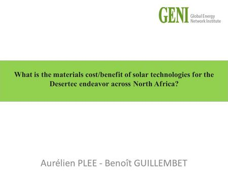 Aurélien PLEE - Benoît GUILLEMBET What is the materials cost/benefit of solar technologies for the Desertec endeavor across North Africa?