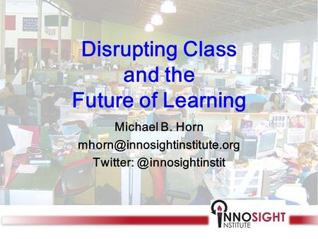 Disrupting Class and the Future of Learning Michael B. Horn