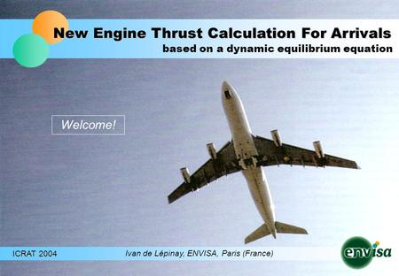 New Engine Thrust Calculation For Arrivals ICRAT 2004 Ivan de Lépinay, ENVISA, Paris (France) based on a dynamic equilibrium equation Welcome!