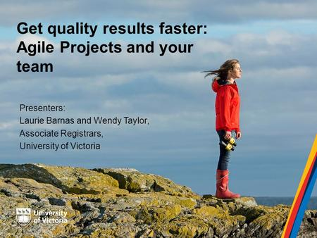 Get quality results faster: Agile Projects and your team Presenters: Laurie Barnas and Wendy Taylor, Associate Registrars, University of Victoria.