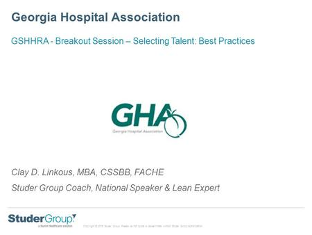 Copyright © 2015 Studer Group. Please do not quote or disseminate without Studer Group authorization Georgia Hospital Association Clay D. Linkous, MBA,