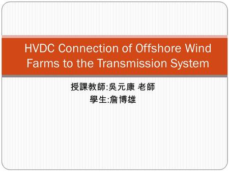 授課教師 : 吳元康 老師 學生 : 詹博雄 HVDC Connection of Offshore Wind Farms to the Transmission System.
