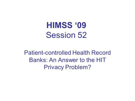 HIMSS '09 Session 52 Patient-controlled Health Record Banks: An Answer to the HIT Privacy Problem?