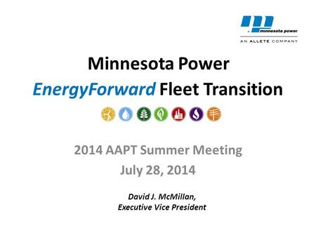 EnergyForward Fleet Transition 2014 AAPT Summer Meeting July 28, 2014 Minnesota Power David J. McMillan, Executive Vice President.