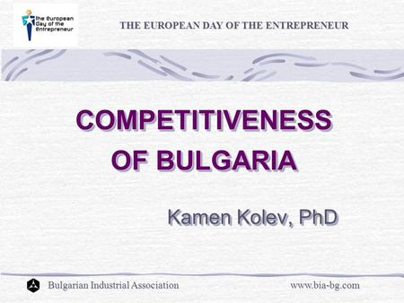 COMPETITIVENESS OF BULGARIA COMPETITIVENESS OF BULGARIA Kamen Kolev, PhD Kamen Kolev, PhD THE EUROPEAN DAY OF THE ENTREPRENEUR Bulgarian Industrial Associationwww.bia-bg.com.