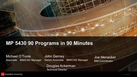 © 2011 Autodesk MP 5430 90 Programs in 90 Minutes Michael O'Toole Associate BIM/CAD Manager John Gerney Senior Associate BIM/CAD Manager Joe Menacker BIM.