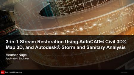 3-in-1 Stream Restoration Using AutoCAD® Civil 3D®, Map 3D, and Autodesk® Storm and Sanitary Analysis Heather Nagel Application Engineer.